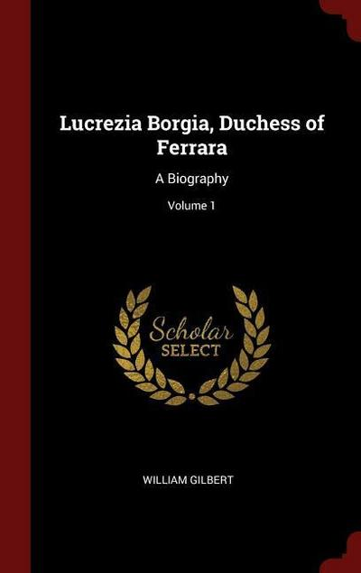 Lucrezia Borgia, Duchess of Ferrara: A Biography; Volume 1