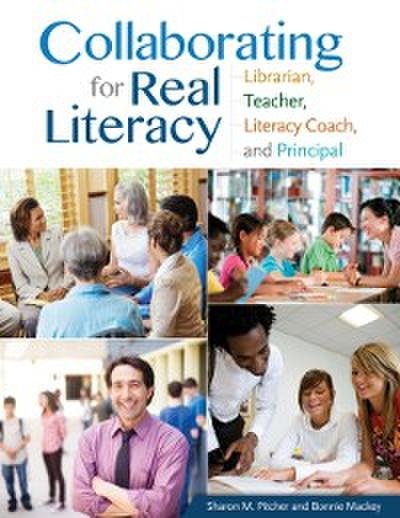 Collaborating for Real Literacy: Librarian, Teacher, Literacy Coach, and Principal, 2nd Edition