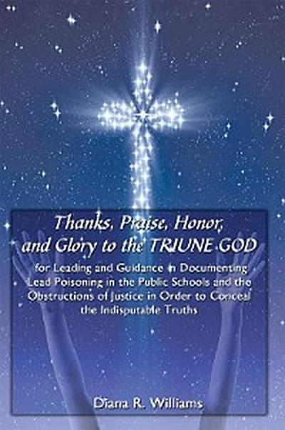 Thanks, Praise, Honor, and Glory to the Triune God for Leading and Guidance in Documenting Lead Poisoning in the Public Schools and the Obstructions of Justice in Order to Conceal the Indisputable Truths