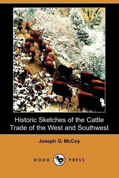 Historic Sketches of the Cattle Trade of the West and Southwest (Dodo Press)