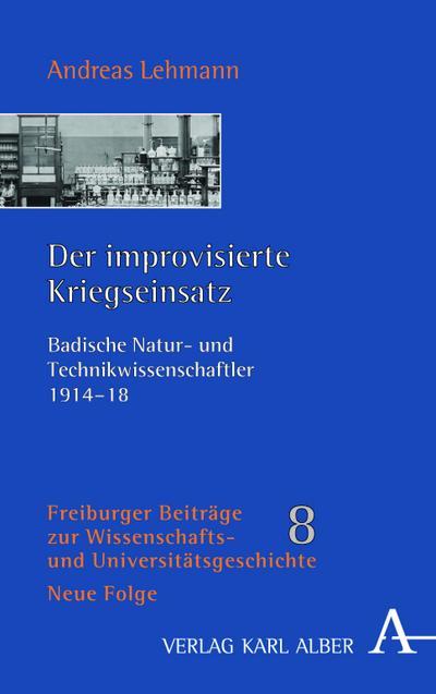 Der improvisierte Kriegseinsatz: Badische Natur- und Technikwissenschaftler 1914-1918 (Freiburger Beiträge)