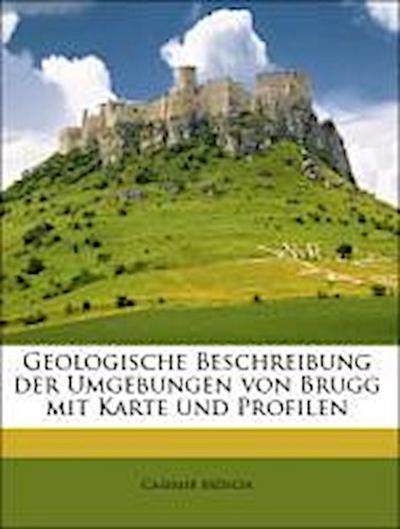 Geologische Beschreibung der Umgebungen von Brugg mit Karte und Profilen