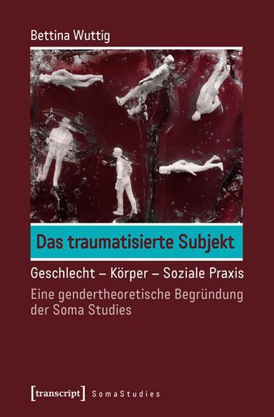 Das traumatisierte Subjekt: Geschlecht - Körper - Soziale Praxis. Eine gendertheoretische Begründung der Soma Studies