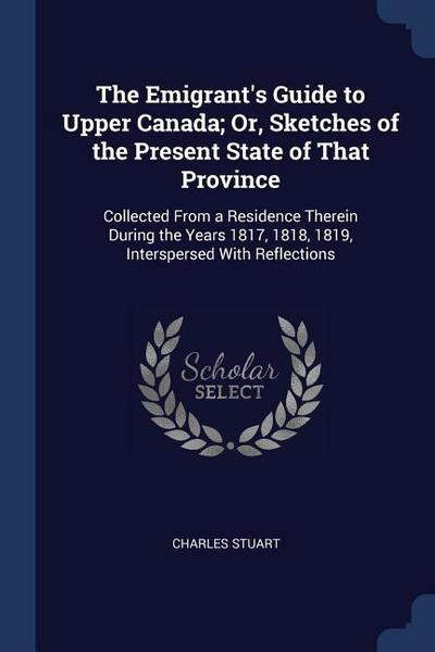 The Emigrant's Guide to Upper Canada; Or, Sketches of the Present State of That Province: Collected from a Residence Therein During the Years 1817, 18