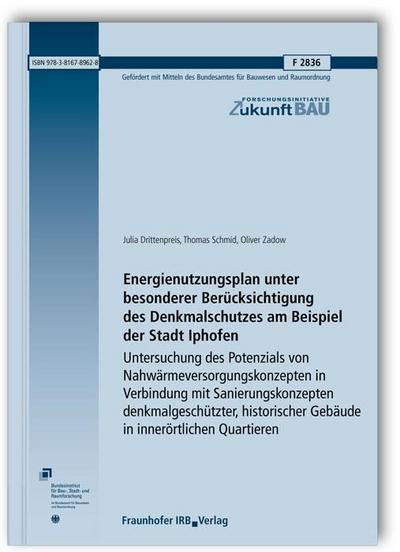 Energienutzungsplan unter besonderer Berücksichtigung des Denkmalschutzes am Beispiel der Stadt Iphofen.: Untersuchung des Potenzials von ... (Forschungsinitiative Zukunft Bau)