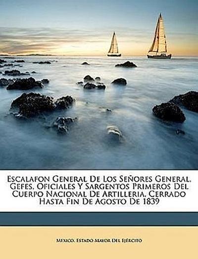 Escalafon General De Los Señores General, Gefes, Oficiales Y Sargentos Primeros Del Cuerpo Nacional De Artilleria, Cerrado Hasta Fin De Agosto De 1839