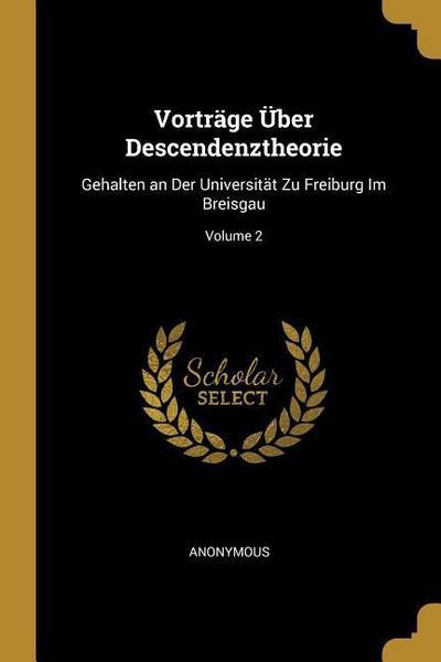Vorträge Über Descendenztheorie: Gehalten an Der Universität Zu Freiburg Im Breisgau; Volume 2