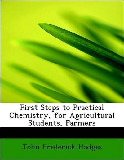 First Steps to Practical Chemistry, for Agricultural Students, Farmers