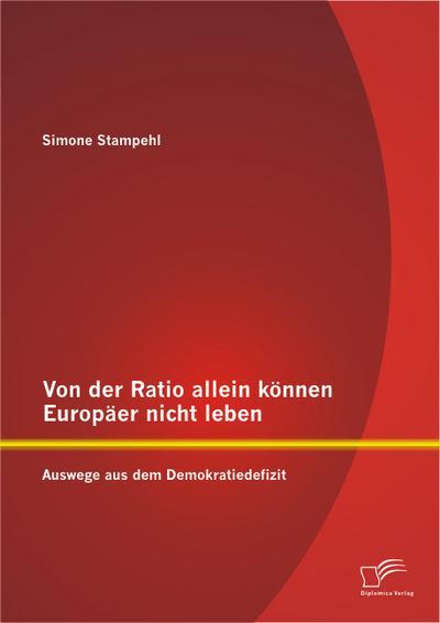 Von der Ratio allein können Europäer nicht leben: Auswege aus dem Demokratiedefizit