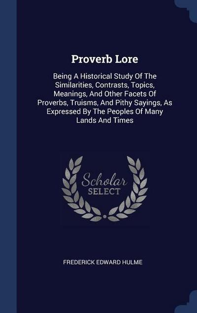 Proverb Lore: Being a Historical Study of the Similarities, Contrasts, Topics, Meanings, and Other Facets of Proverbs, Truisms, and