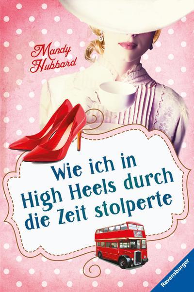 """Wie ich in High Heels durch die Zeit stolperte   ; HC - Ravensburger """"Junge Reihe"""" ; Aus d. Engl. v. Jaekel, Franziska; Deutsch"""