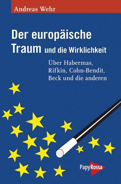 Der europäische Traum und die Wirklichkeit: Über Habermas, Rifkin, Cohn-Bendit, Beck und die anderen