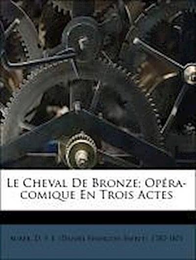 Le Cheval De Bronze; Opéra-comique En Trois Actes