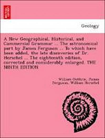 A New Geographical, Historical, and Commercial Grammar ... The astronomical part by James Ferguson ... To which have been added, the late discoveries of Dr. Herschel ... The eighteenth edition, corrected and considerably enlarged. THE NINTH EDITION
