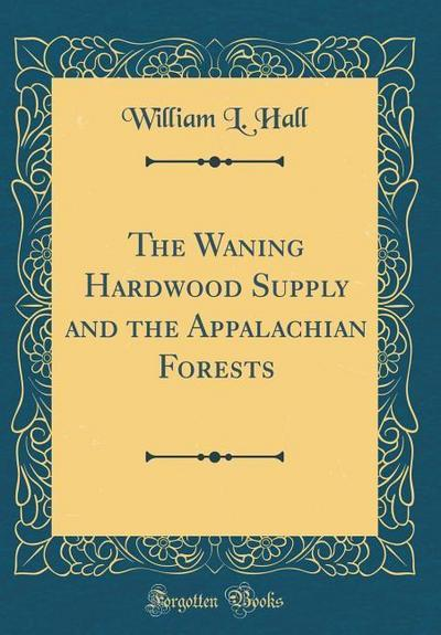 The Waning Hardwood Supply and the Appalachian Forests (Classic Reprint)
