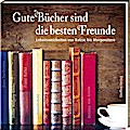 Gute Bücher sind die besten Freunde: Lebensweisheiten von Balzac bis Morgenstern (Literarische Lebensweisheiten)