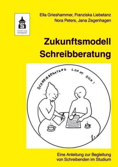 Zukunftsmodell Schreibberatung: Eine Anleitung zur Begleitung von Schreibenden im Studium