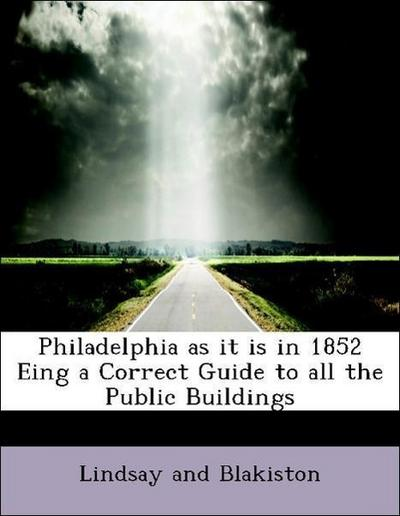Philadelphia as it is in 1852 Eing a Correct Guide to all the Public Buildings