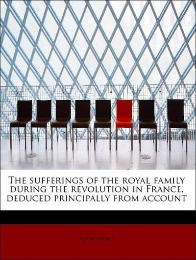 The sufferings of the royal family during the revolution in France, deduced principally from account
