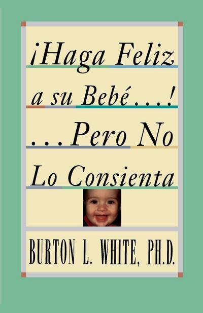 Haga Feliz A su Bebé...! Pero No Lo Consienta (Raising A Happy, Unspoiled Child) = Raising a Happy, Unspoiled Child
