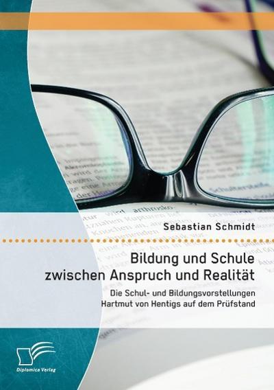 Bildung und Schule zwischen Anspruch und Realität: Die Schul- und Bildungsvorstellungen Hartmut von Hentigs auf dem Prüfstand