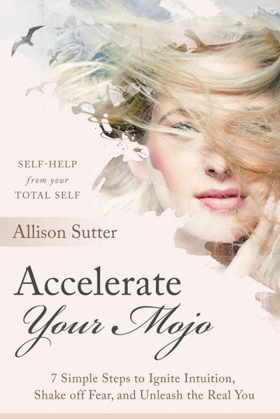 Accelerate Your Mojo: 7 Simple Steps to Ignite Intuition, Shake Off Fear and Unleash the Real You