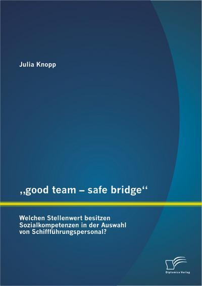 """'good team - safe bridge"""": Welchen Stellenwert besitzen Sozialkompetenzen in der Auswahl von Schiffführungspersonal?"""