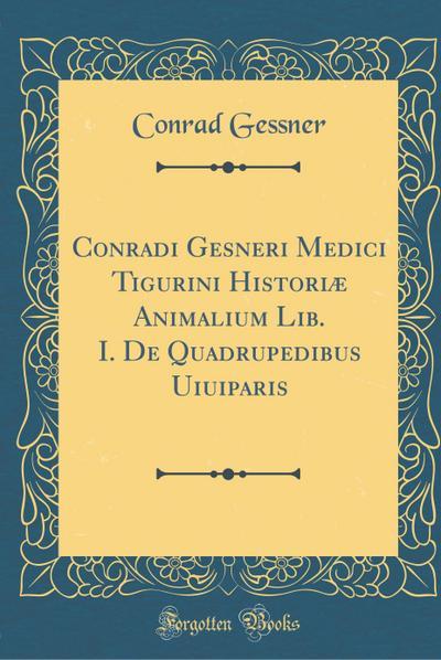 Conradi Gesneri Medici Tigurini Historiæ Animalium Lib. I. de Quadrupedibus Uiuiparis (Classic Reprint)