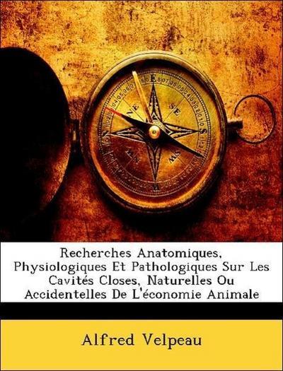 Recherches Anatomiques, Physiologiques Et Pathologiques Sur Les Cavités Closes, Naturelles Ou Accidentelles De L'économie Animale