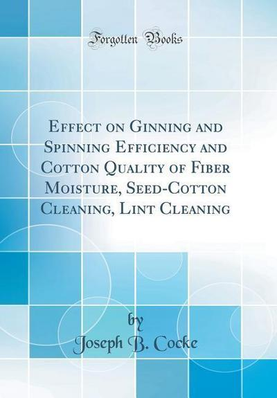 Effect on Ginning and Spinning Efficiency and Cotton Quality of Fiber Moisture, Seed-Cotton Cleaning, Lint Cleaning (Classic Reprint)