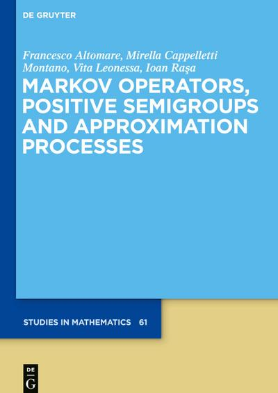Markov Operators, Positive Semigroups and Approximation Processes (De Gruyter Studies in Mathematics, Band 61)