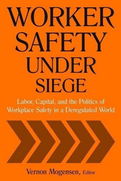 Worker Safety Under Siege: Labor, Capital, and the Politics of Workplace Safety in a Deregulated World: Labor, Capital, and the Politics of Workp