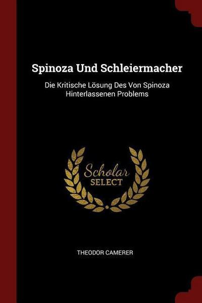 Spinoza Und Schleiermacher: Die Kritische Losung Des Von Spinoza Hinterlassenen Problems