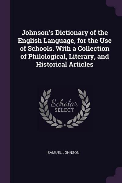 Johnson's Dictionary of the English Language, for the Use of Schools. with a Collection of Philological, Literary, and Historical Articles