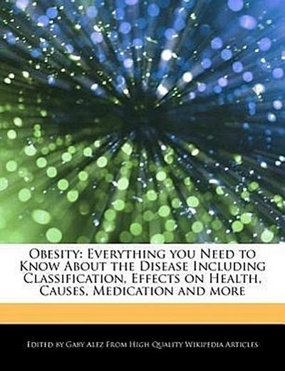 Obesity: Everything You Need to Know about the Disease Including Classification, Effects on Health, Causes, Medication and More