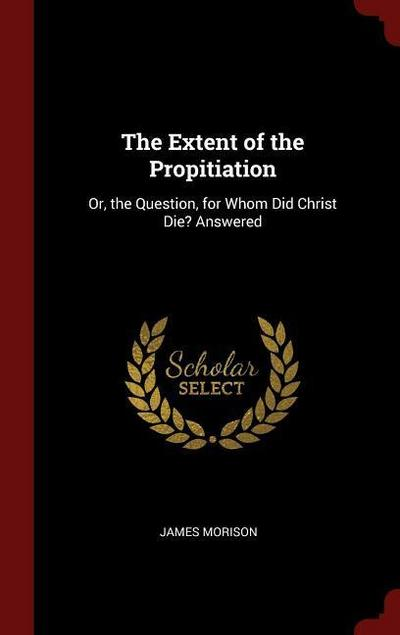 The Extent of the Propitiation: Or, the Question, for Whom Did Christ Die? Answered