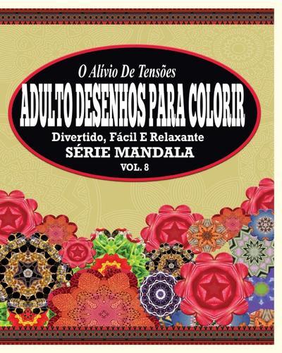 O Alivio de Tensoes Adulto Desenhos Para Colorir: Divertido, Facil e Relaxante Serie Mandala ( Vol. 8 )