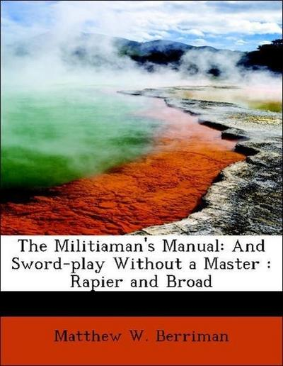 The Militiaman's Manual: And Sword-play Without a Master : Rapier and Broad
