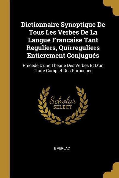Dictionnaire Synoptique de Tous Les Verbes de la Langue Francaise Tant Reguliers, Quírreguliers Entierement Conjugués: Précédé d'Une Théorie Des Verbe