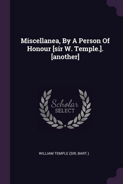 Miscellanea, by a Person of Honour [sir W. Temple.]. [another]