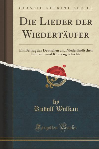 Die Lieder Der Wiedertäufer: Ein Beitrag Zur Deutschen Und Niederländischen Literatur-Und Kirchengeschichte (Classic Reprint)