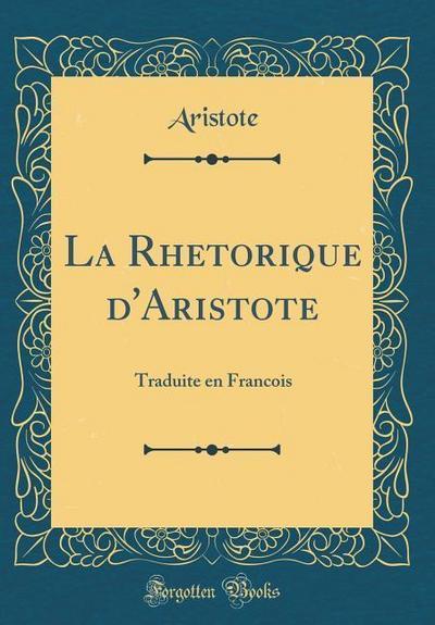 La Rhetorique d'Aristote: Traduite En Francois (Classic Reprint)