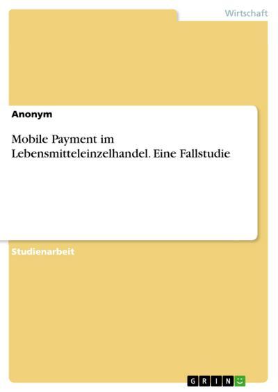 Mobile Payment im Lebensmitteleinzelhandel. Eine Fallstudie