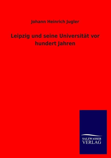 Leipzig und seine Universität vor hundert Jahren Johann Heinrich Jugler