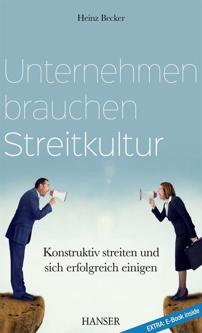 Unternehmen brauchen Streitkultur: Konstruktiv streiten und sich erfolgreich einigen (Mit kostenlosem E-Book)
