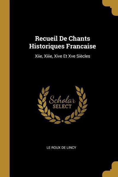 Recueil de Chants Historiques Francaise: Xiie, Xiiie, Xive Et Xve Siècles