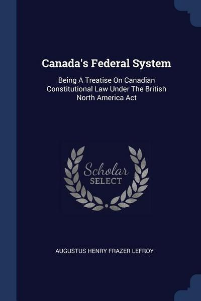 Canada's Federal System: Being a Treatise on Canadian Constitutional Law Under the British North America ACT