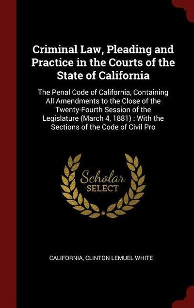 Criminal Law, Pleading and Practice in the Courts of the State of California: The Penal Code of California, Containing All Amendments to the Close of