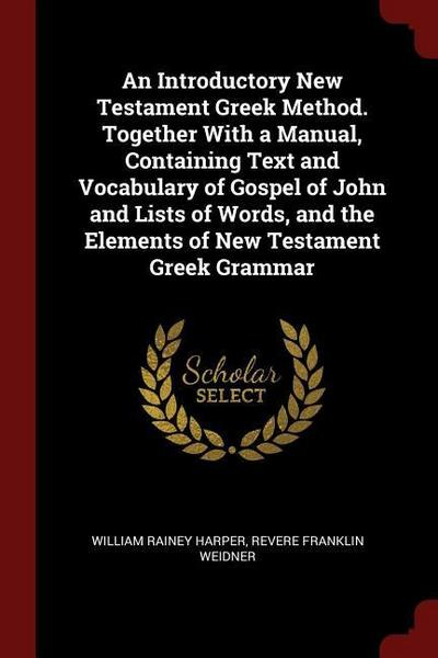 An Introductory New Testament Greek Method. Together with a Manual, Containing Text and Vocabulary of Gospel of John and Lists of Words, and the Eleme