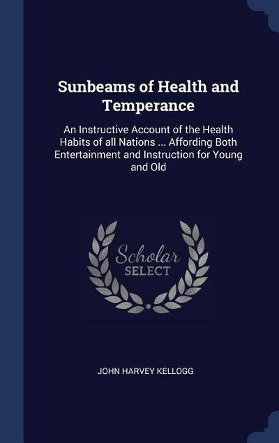 Sunbeams of Health and Temperance: An Instructive Account of the Health Habits of All Nations ... Affording Both Entertainment and Instruction for You